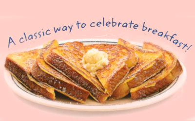 Our Original French Toast Nuestro pan Francés Original A classic way to celebrate breakfast! Six triangles dusted with powdered sugar. 6.99 720 calories